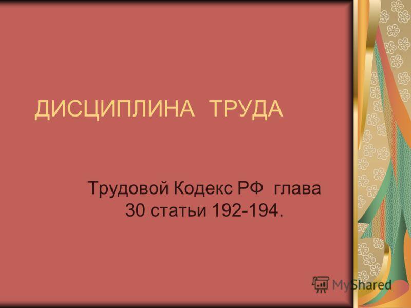 ДИСЦИПЛИНА ТРУДА Трудовой Кодекс РФ глава 30 статьи 192-194.