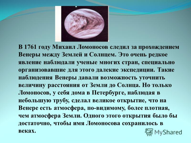 В 1761 году Михаил Ломоносов следил за прохождением Венеры между Землей и Солнцем. Это очень редкое явление наблюдали ученые многих стран, специально организовавшие для этого далекие экспедиции. Такие наблюдения Венеры давали возможность уточнить вел