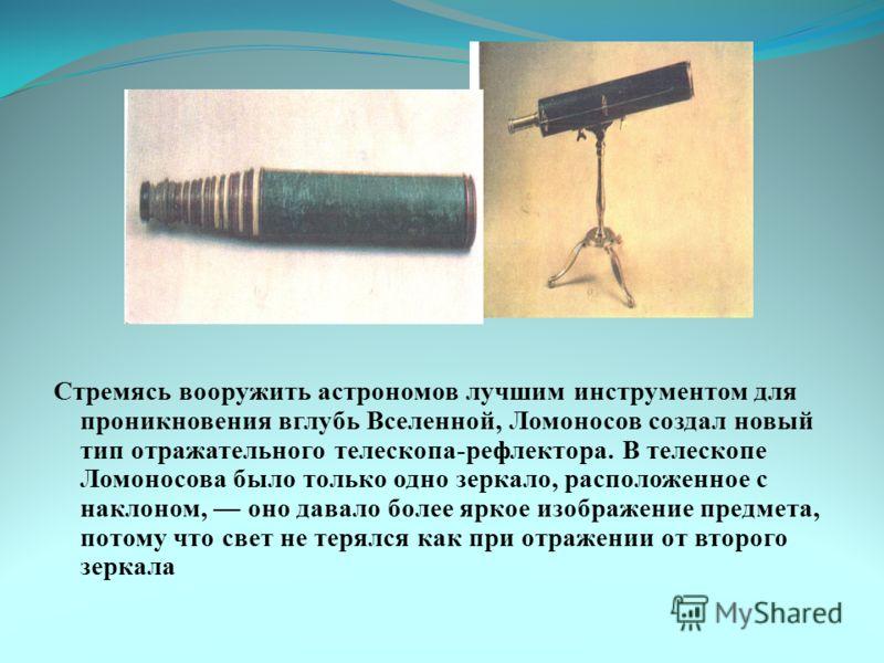 Стремясь вооружить астрономов лучшим инструментом для проникновения вглубь Вселенной, Ломоносов создал новый тип отражательного телескопа-рефлектора. В телескопе Ломоносова было только одно зеркало, расположенное с наклоном, оно давало более яркое из