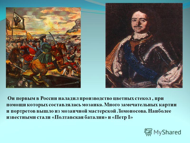 Он первым в России наладил производство цветных стекол, при помощи которых составлялась мозаика. Много замечательных картин и портретов вышло из мозаичной мастерской Ломоносова. Наиболее известными стали «Полтавская баталия» и «Петр I»