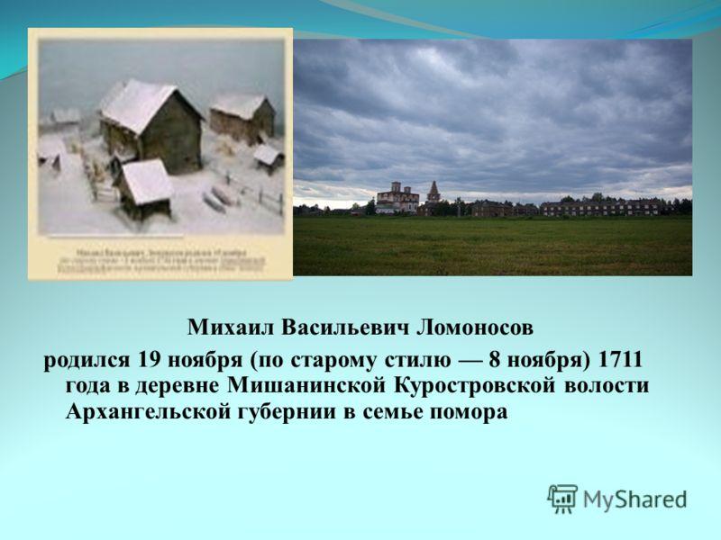 Михаил Васильевич Ломоносов родился 19 ноября (по старому стилю 8 ноября) 1711 года в деревне Мишанинской Куростровской волости Архангельской губернии в семье помора