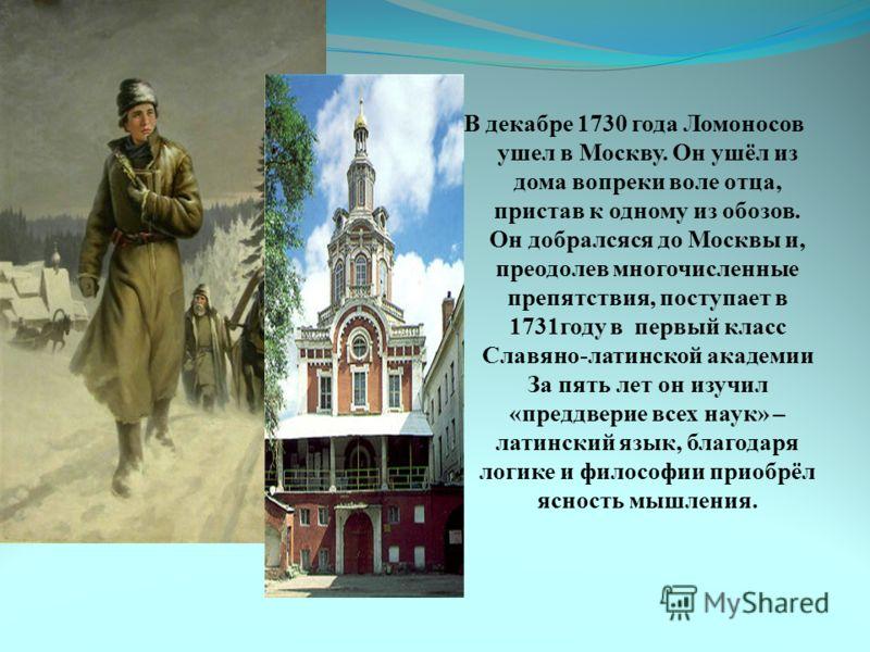 В декабре 1730 года Ломоносов ушел в Москву. Он ушёл из дома вопреки воле отца, пристав к одному из обозов. Он добралсяся до Москвы и, преодолев многочисленные препятствия, поступает в 1731году в первый класс Славяно-латинской академии За пять лет он