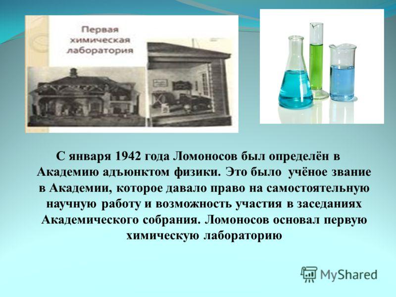 С января 1942 года Ломоносов был определён в Академию адъюнктом физики. Это было учёное звание в Академии, которое давало право на самостоятельную научную работу и возможность участия в заседаниях Академического собрания. Ломоносов основал первую хим