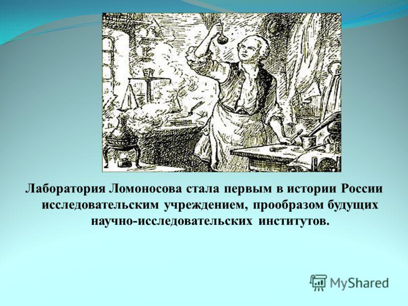 Лаборатория Ломоносова стала первым в истории России исследовательским учреждением, прообразом будущих научно-исследовательских институтов.
