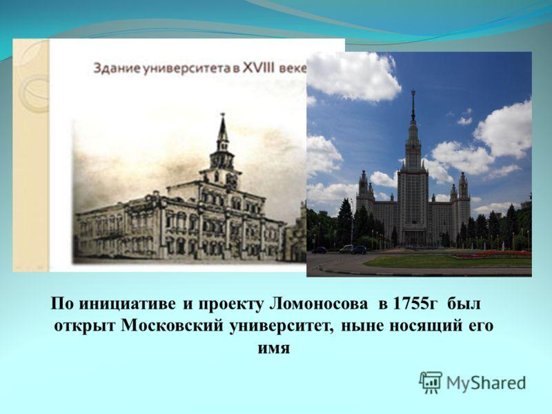 По инициативе и проекту Ломоносова в 1755г был открыт Московский университет, ныне носящий его имя