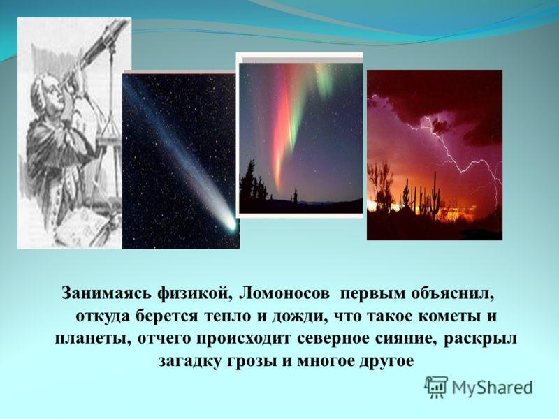 Занимаясь физикой, Ломоносов первым объяснил, откуда берется тепло и дожди, что такое кометы и планеты, отчего происходит северное сияние, раскрыл загадку грозы и многое другое