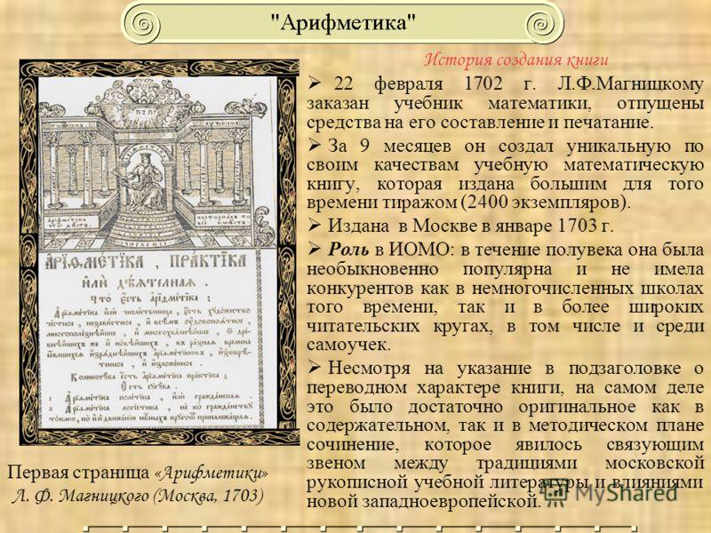 История создания книги 22 февраля 1702 г. Л.Ф.Магницкому заказан учебник математики, отпущены средства на его составление и печатание. За 9 месяцев он создал уникальную по своим качествам учебную математическую книгу, которая издана большим для того