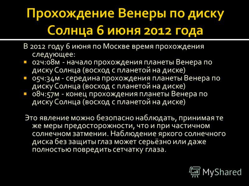 В 2012 году 6 июня по Москве время прохождения следующее: 02ч:08м - начало прохождения планеты Венера по диску Солнца (восход с планетой на диске) 05ч:34м - середина прохождения планеты Венера по диску Солнца (восход с планетой на диске) 08ч:57м - ко
