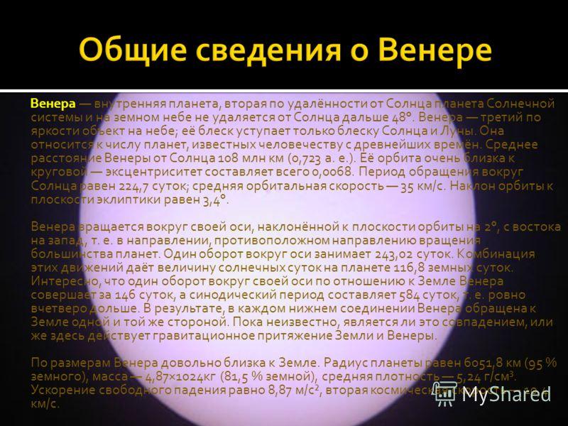 Венера внутренняя планета, вторая по удалённости от Солнца планета Солнечной системы и на земном небе не удаляется от Солнца дальше 48°. Венера третий по яркости объект на небе; её блеск уступает только блеску Солнца и Луны. Она относится к числу пла
