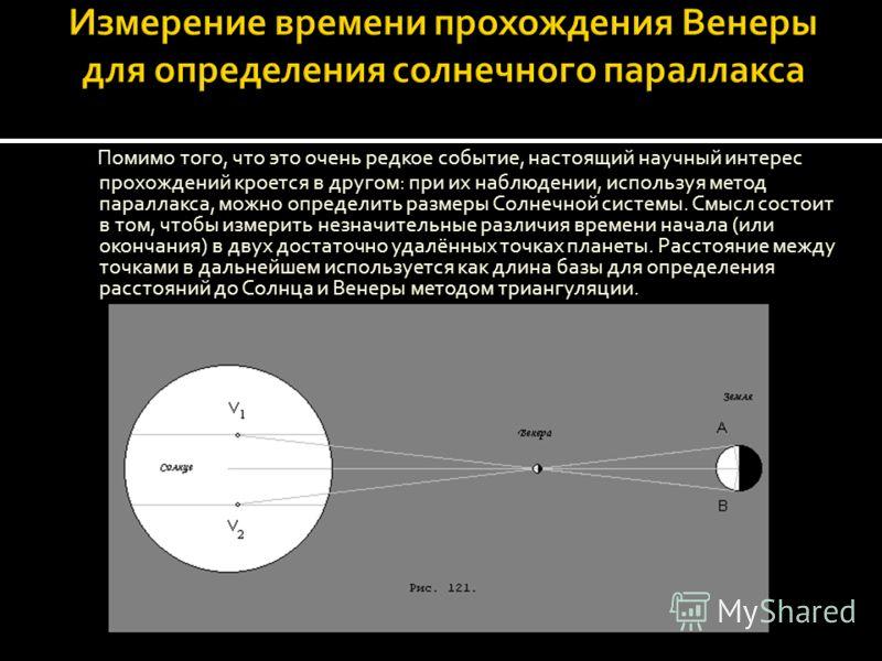 Помимо того, что это очень редкое событие, настоящий научный интерес прохождений кроется в другом: при их наблюдении, используя метод параллакса, можно определить размеры Солнечной системы. Смысл состоит в том, чтобы измерить незначительные различия