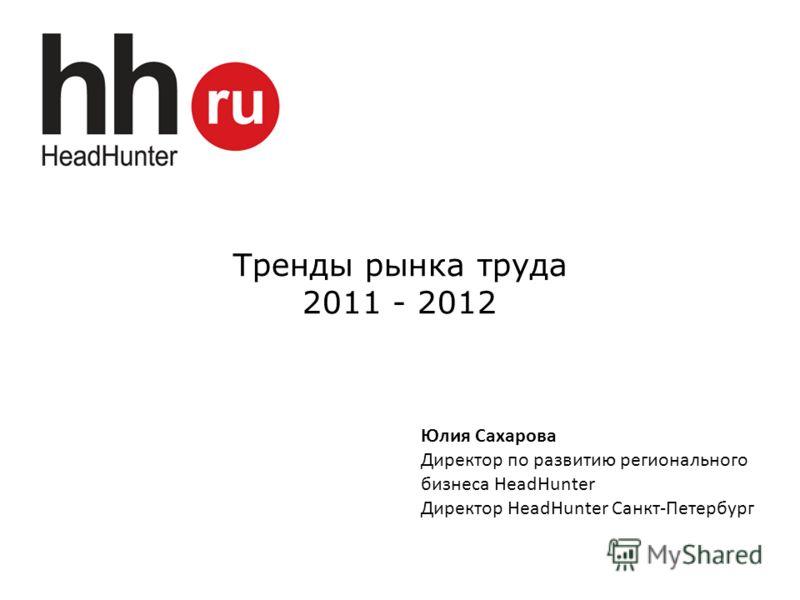 Тренды рынка труда 2011 - 2012 Юлия Сахарова Директор по развитию регионального бизнеса HeadHunter Директор HeadHunter Санкт-Петербург