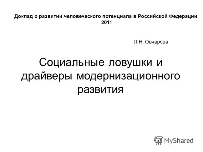 Социальные ловушки и драйверы модернизационного развития Л.Н. Овчарова Доклад о развитии человеческого потенциала в Российской Федерации 2011