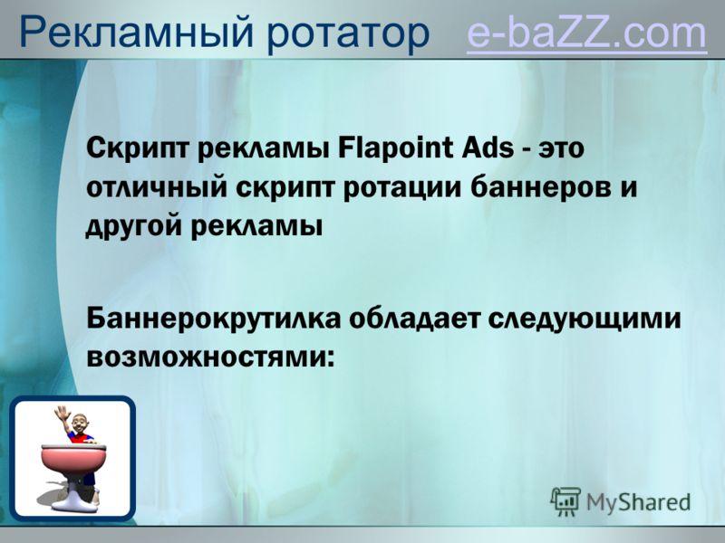 Рекламный ротатор e-baZZ.come-baZZ.com Скрипт рекламы Flapoint Ads - это отличный скрипт ротации баннеров и другой рекламы Баннерокрутилка обладает следующими возможностями: