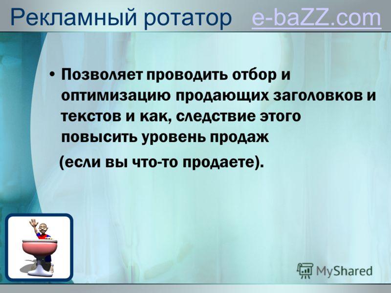 Рекламный ротатор e-baZZ.come-baZZ.com Позволяет проводить отбор и оптимизацию продающих заголовков и текстов и как, следствие этого повысить уровень продаж (если вы что-то продаете).