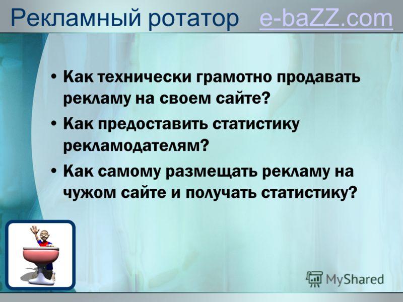 Рекламный ротатор e-baZZ.come-baZZ.com Как технически грамотно продавать рекламу на своем сайте? Как предоставить статистику рекламодателям? Как самому размещать рекламу на чужом сайте и получать статистику?