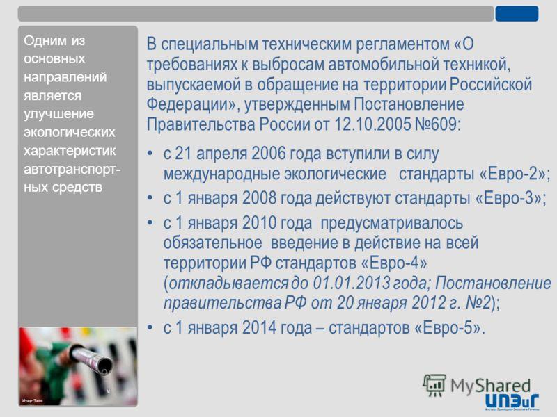 В специальным техническим регламентом «О требованиях к выбросам автомобильной техникой, выпускаемой в обращение на территории Российской Федерации», утвержденным Постановление Правительства России от 12.10.2005 609: с 21 апреля 2006 года вступили в с