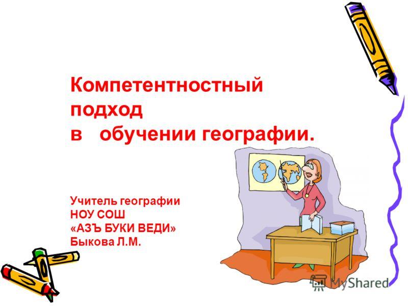 Компетентностный подход в обучении географии. Учитель географии НОУ СОШ «АЗЪ БУКИ ВЕДИ» Быкова Л.М.