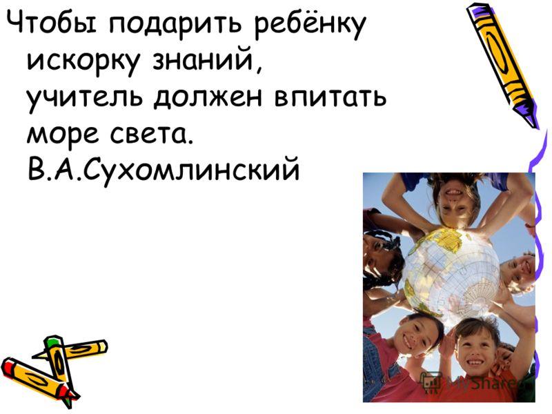 Чтобы подарить ребёнку искорку знаний, учитель должен впитать море света. В.А.Сухомлинский