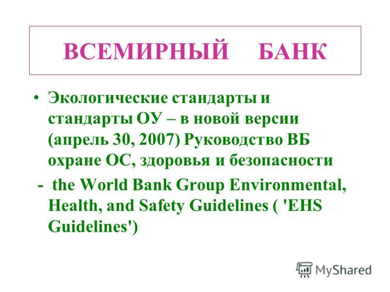 ВСЕМИРНЫЙ БАНК Экологические стандарты и стандарты ОУ – в новой версии (апрель 30, 2007) Руководство ВБ охране ОС, здоровья и безопасности - the World Bank Group Environmental, Health, and Safety Guidelines ( 'EHS Guidelines')