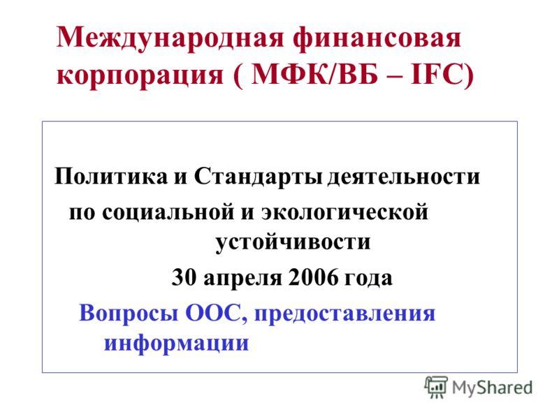 Международная финансовая корпорация ( МФК/ВБ – IFC) Политика и Стандарты деятельности по социальной и экологической устойчивости 30 апреля 2006 года Вопросы ООС, предоставления информации
