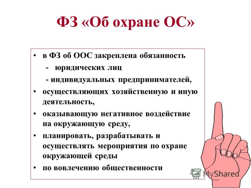 ФЗ «Об охране ОС» в ФЗ об ООС закреплена обязанность - юридических лиц - индивидуальных предпринимателей, осуществляющих хозяйственную и иную деятельность, оказывающую негативное воздействие на окружающую среду, планировать, разрабатывать и осуществл