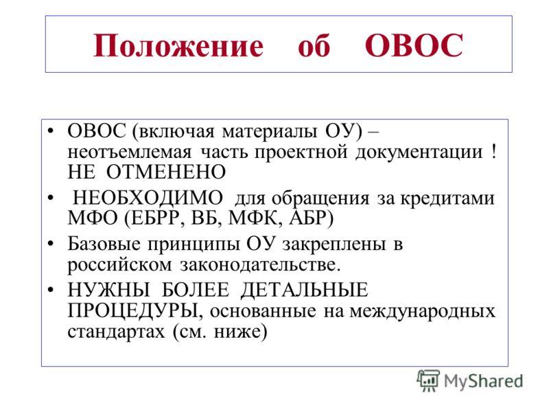 Положение об ОВОС ОВОС (включая материалы ОУ) – неотъемлемая часть проектной документации ! НЕ ОТМЕНЕНО НЕОБХОДИМО для обращения за кредитами МФО (ЕБРР, ВБ, МФК, АБР) Базовые принципы ОУ закреплены в российском законодательстве. НУЖНЫ БОЛЕЕ ДЕТАЛЬНЫЕ