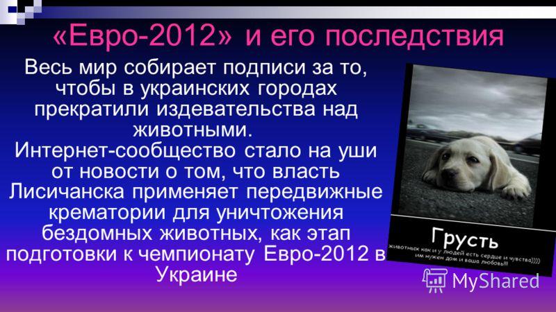 «Евро-2012» и его последствия Весь мир собирает подписи за то, чтобы в украинских городах прекратили издевательства над животными. Интернет-сообщество стало на уши от новости о том, что власть Лисичанска применяет передвижные крематории для уничтожен