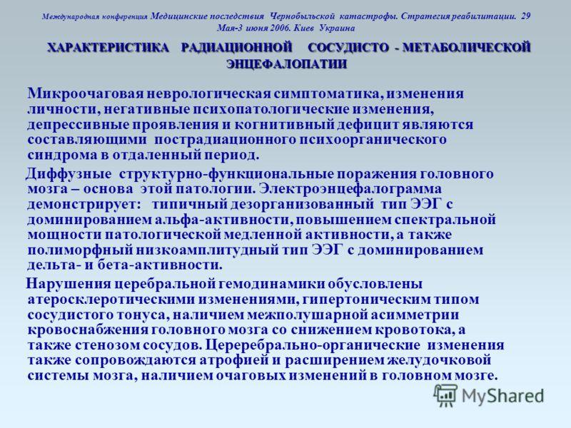 ХАРАКТЕРИСТИКА РАДИАЦИОННОЙ СОСУДИСТО - МЕТАБОЛИЧЕСКОЙ ЭНЦЕФАЛОПАТИИ Международная конференция Медицинские последствия Чернобыльской катастрофы. Стратегия реабилитации. 29 Мая-3 июня 2006. Киев Украина ХАРАКТЕРИСТИКА РАДИАЦИОННОЙ СОСУДИСТО - МЕТАБОЛИ