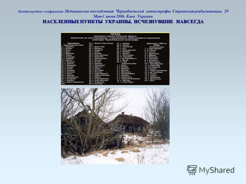 НАСЕЛЕННЫЕ ПУНКТЫ УКРАИНЫ, ИСЧЕЗНУВШИЕ НАВСЕГДА Международная конференция Медицинские последствия Чернобыльской катастрофы. Стратегия реабилитации. 29 Мая-3 июня 2006. Киев Украина НАСЕЛЕННЫЕ ПУНКТЫ УКРАИНЫ, ИСЧЕЗНУВШИЕ НАВСЕГДА