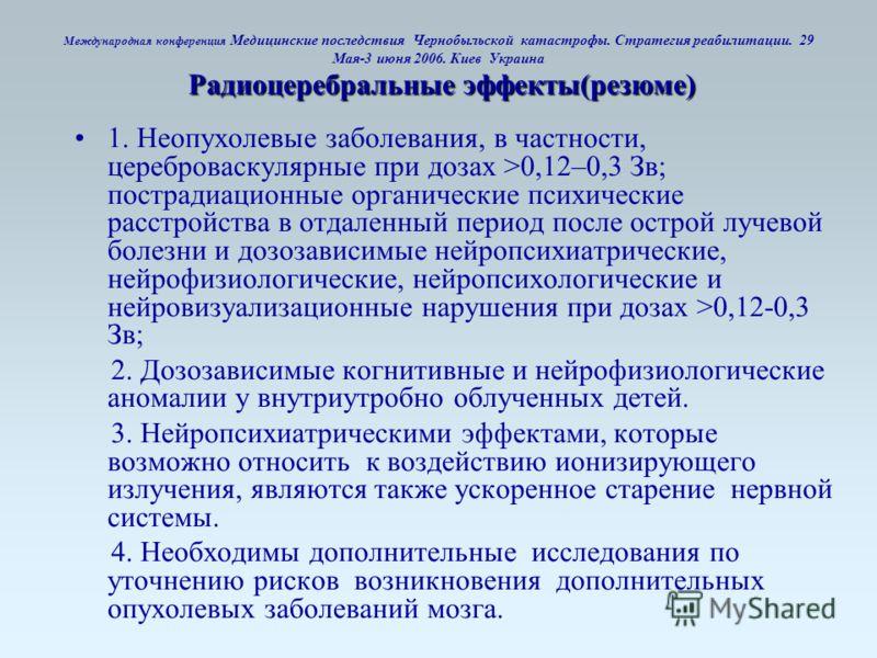 Радиоцеребральные эффекты(резюме) Международная конференция Медицинские последствия Чернобыльской катастрофы. Стратегия реабилитации. 29 Мая-3 июня 2006. Киев Украина Радиоцеребральные эффекты(резюме) 1. Неопухолевые заболевания, в частности, церебро