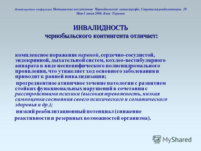 ИНВАЛИДНОСТЬ чернобыльского контингента отличает: Международная конференция Медицинские последствия Чернобыльской катастрофы. Стратегия реабилитации. 29 Мая-3 июня 2006. Киев Украина ИНВАЛИДНОСТЬ чернобыльского контингента отличает: комплексное пораж