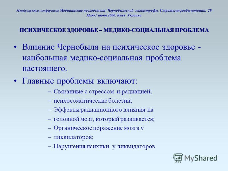 ПСИХИЧЕСКОЕ ЗДОРОВЬЕ – МЕДИКО-СОЦИАЛЬНАЯ ПРОБЛЕМА Международная конференция Медицинские последствия Чернобыльской катастрофы. Стратегия реабилитации. 29 Мая-3 июня 2006. Киев Украина ПСИХИЧЕСКОЕ ЗДОРОВЬЕ – МЕДИКО-СОЦИАЛЬНАЯ ПРОБЛЕМА Влияние Чернобыля