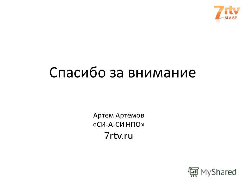 Спасибо за внимание Артём Артёмов «СИ-А-СИ НПО» 7rtv.ru