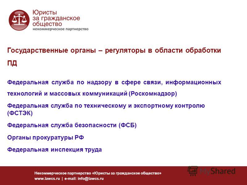 Некоммерческое партнерство «Юристы за гражданское общество» www.lawcs.ru | e-mail: info@lawcs.ru Государственные органы – регуляторы в области обработки ПД Федеральная служба по надзору в сфере связи, информационных технологий и массовых коммуникаций