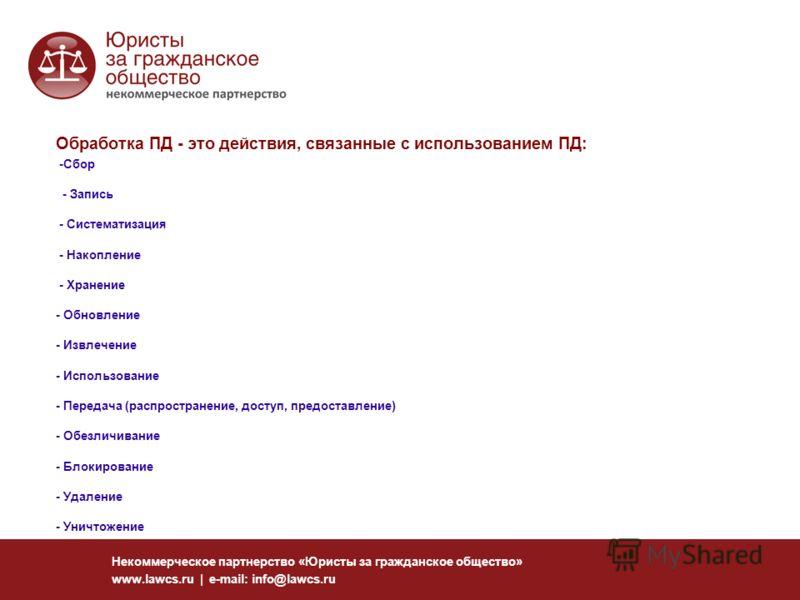 Некоммерческое партнерство «Юристы за гражданское общество» www.lawcs.ru | e-mail: info@lawcs.ru Обработка ПД - это действия, связанные с использованием ПД: -Сбор - Запись - Систематизация - Накопление - Хранение - Обновление - Извлечение - Использов
