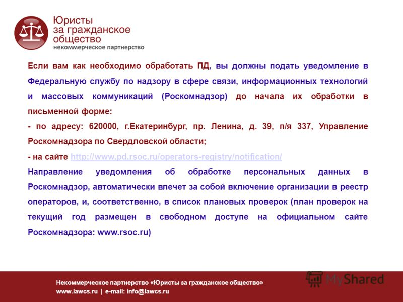 Некоммерческое партнерство «Юристы за гражданское общество» www.lawcs.ru | e-mail: info@lawcs.ru Если вам как необходимо обработать ПД, вы должны подать уведомление в Федеральную службу по надзору в сфере связи, информационных технологий и массовых к