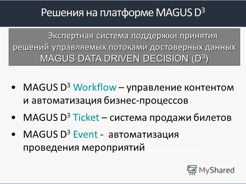 Решения на платформе MAGUS D 3 MAGUS D 3 Workflow – управление контентом и автоматизация бизнес-процессов MAGUS D 3 Ticket – система продажи билетов MAGUS D 3 Event - автоматизация проведения мероприятий Экспертная система поддержки принятия решений