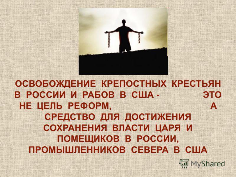 ОСВОБОЖДЕНИЕ КРЕПОСТНЫХ КРЕСТЬЯН В РОССИИ И РАБОВ В США - ЭТО НЕ ЦЕЛЬ РЕФОРМ, А СРЕДСТВО ДЛЯ ДОСТИЖЕНИЯ СОХРАНЕНИЯ ВЛАСТИ ЦАРЯ И ПОМЕЩИКОВ В РОССИИ, ПРОМЫШЛЕННИКОВ СЕВЕРА В США