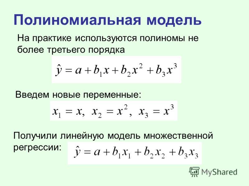 Полиномиальная модель На практике используются полиномы не более третьего порядка Введем новые переменные: Получили линейную модель множественной регрессии: