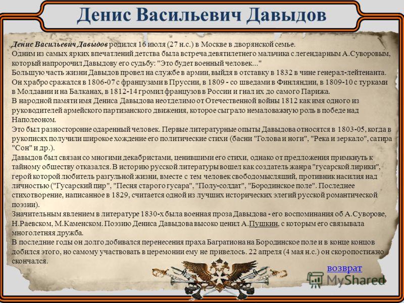 Денис Васильевич Давыдов родился 16 июля (27 н.с.) в Москве в дворянской семье. Одним из самых ярких впечатлений детства была встреча девятилетнего мальчика с легендарным А.Суворовым, который напророчил Давыдову его судьбу: