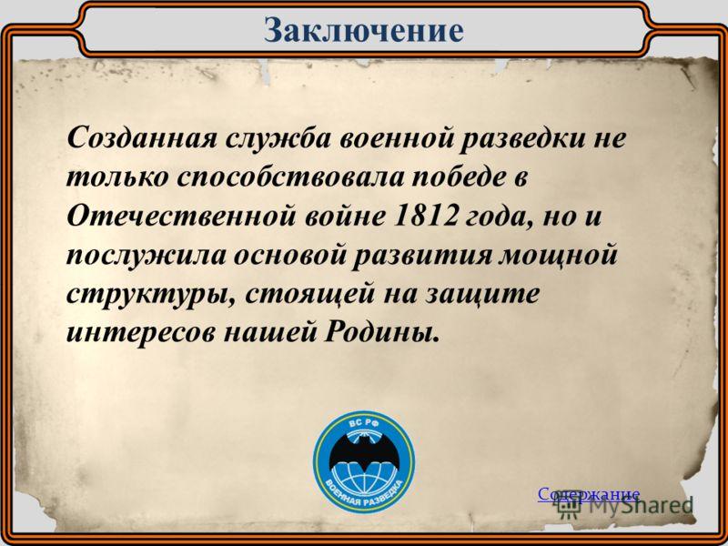 Созданная служба военной разведки не только способствовала победе в Отечественной войне 1812 года, но и послужила основой развития мощной структуры, стоящей на защите интересов нашей Родины. Заключение Содержание