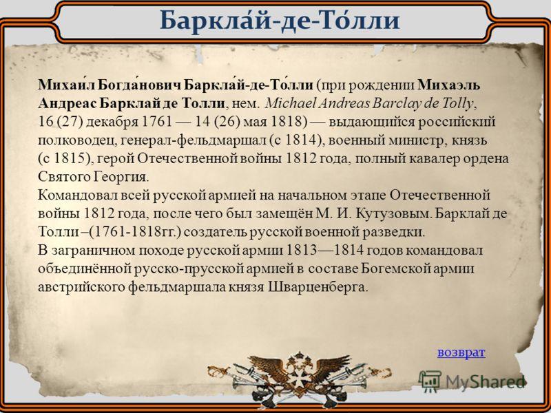 Михаи́л Богда́нович Баркла́й-де-То́лли (при рождении Михаэль Андреас Барклай де Толли, нем. Michael Andreas Barclay de Tolly, 16 (27) декабря 1761 14 (26) мая 1818) выдающийся российский полководец, генерал-фельдмаршал (с 1814), военный министр, княз
