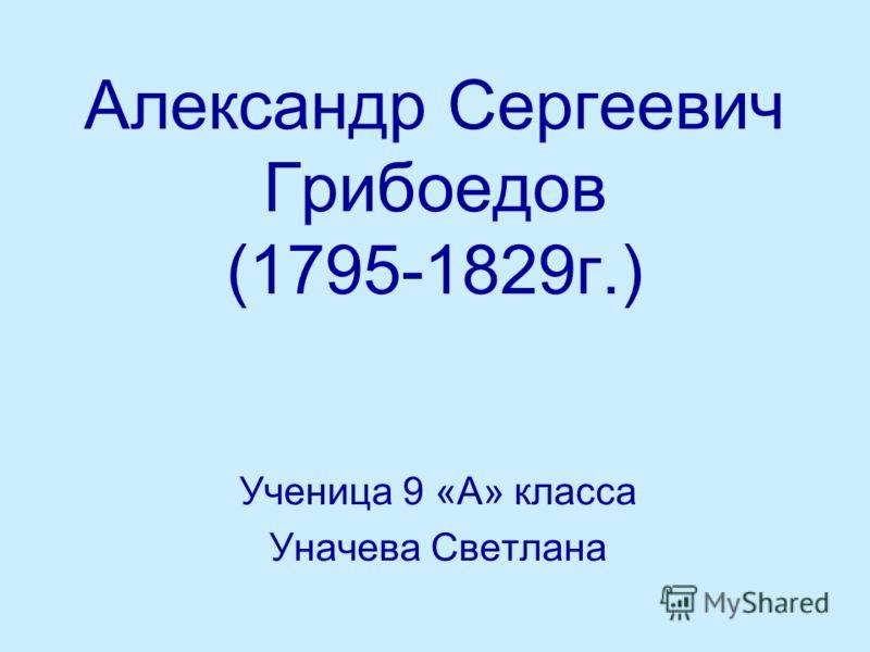 Александр Сергеевич Грибоедов (1795-1829г.) Ученица 9 «А» класса Уначева Светлана