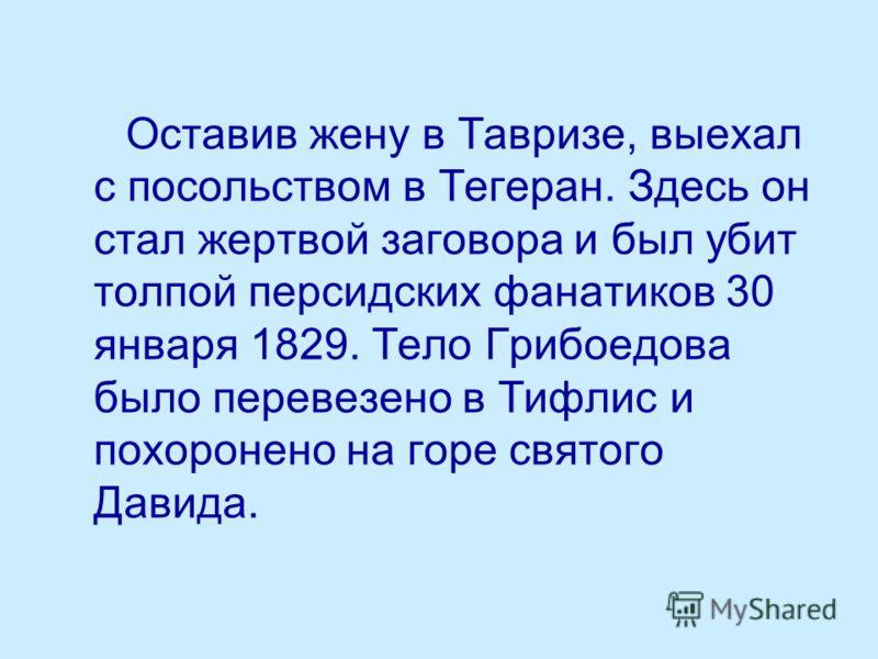 Оставив жену в Тавризе, выехал с посольством в Тегеран. Здесь он стал жертвой заговора и был убит толпой персидских фанатиков 30 января 1829. Тело Грибоедова было перевезено в Тифлис и похоронено на горе святого Давида.