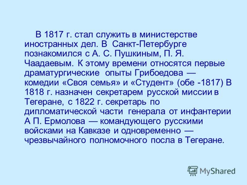 В 1817 г. стал служить в министерстве иностранных дел. В Санкт-Петербурге познакомился с А. С. Пушкиным, П. Я. Чаадаевым. К этому времени относятся первые драматургические опыты Грибоедова комедии «Своя семья» и «Студент» (обе -1817) В 1818 г. назнач