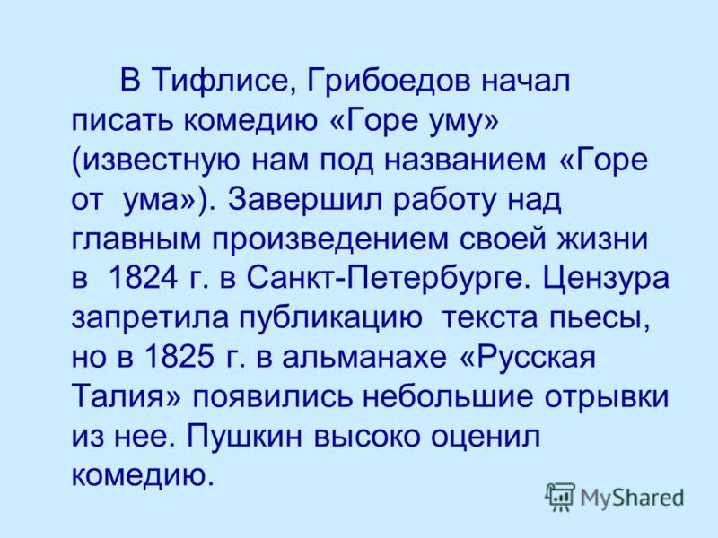 В Тифлисе, Грибоедов начал писать комедию «Горе уму» (известную нам под названием «Горе от ума»). Завершил работу над главным произведением своей жизни в 1824 г. в Санкт-Петербурге. Цензура запретила публикацию текста пьесы, но в 1825 г. в альманахе