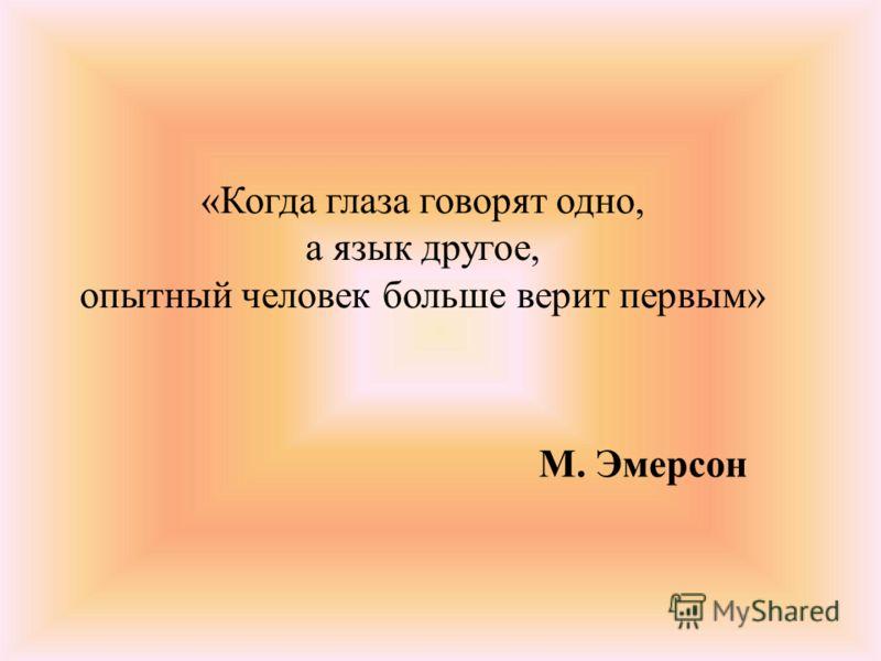«Когда глаза говорят одно, а язык другое, опытный человек больше верит первым» М. Эмерсон
