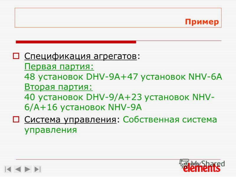 Пример Спецификация агрегатов: Первая партия: 48 установок DHV-9A+47 установок NHV-6A Вторая партия: 40 установок DHV-9/A+23 установок NHV- 6/A+16 установок NHV-9A Система управления: Собственная система управления
