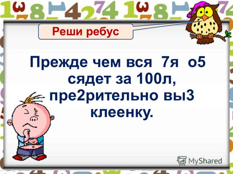 Реши ребус Прежде чем вся 7я о5 сядет за 100л, пре2рительно вы3 клеенку.