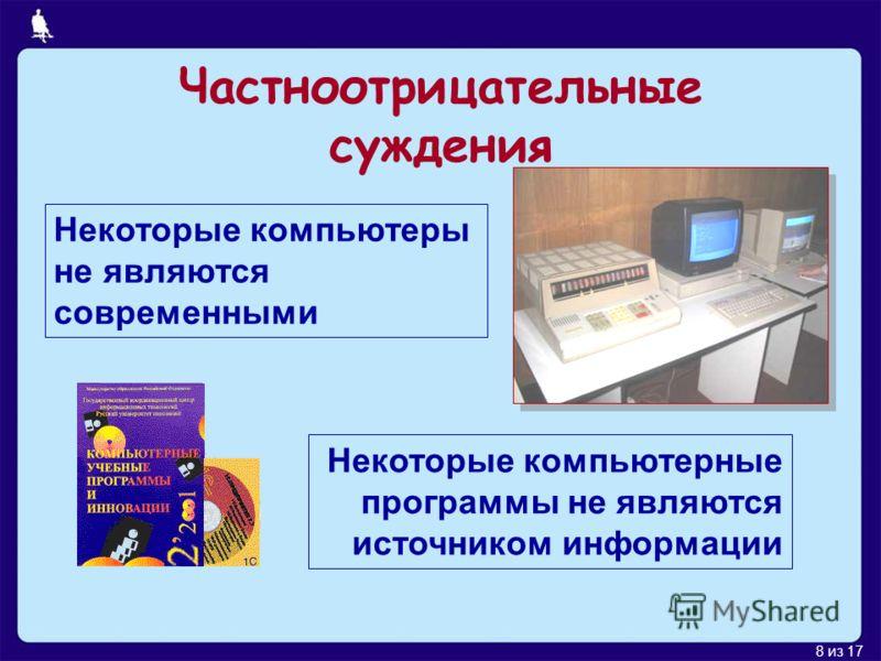 8 из 17 Некоторые компьютеры не являются современными Некоторые компьютерные программы не являются источником информации Частноотрицательные суждения